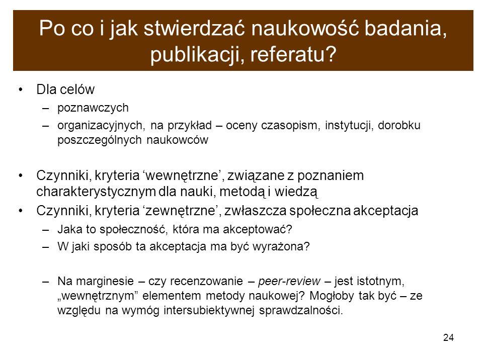 24 Po co i jak stwierdzać naukowość badania, publikacji, referatu? Dla celów –poznawczych –organizacyjnych, na przykład – oceny czasopism, instytucji,