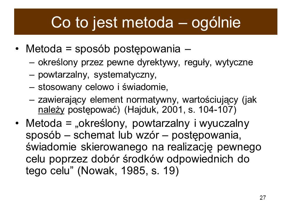 27 Co to jest metoda – ogólnie Metoda = sposób postępowania – –określony przez pewne dyrektywy, reguły, wytyczne –powtarzalny, systematyczny, –stosowa