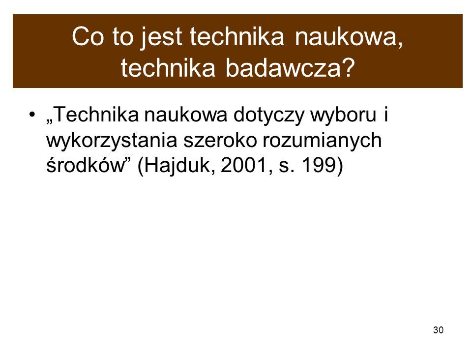 30 Co to jest technika naukowa, technika badawcza? Technika naukowa dotyczy wyboru i wykorzystania szeroko rozumianych środków (Hajduk, 2001, s. 199)