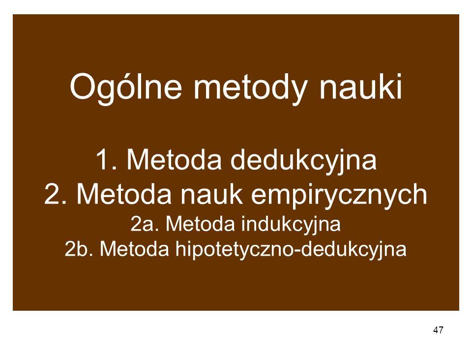 47 Ogólne metody nauki 1. Metoda dedukcyjna 2. Metoda nauk empirycznych 2a. Metoda indukcyjna 2b. Metoda hipotetyczno-dedukcyjna
