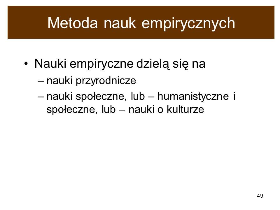49 Metoda nauk empirycznych Nauki empiryczne dzielą się na –nauki przyrodnicze –nauki społeczne, lub – humanistyczne i społeczne, lub – nauki o kultur