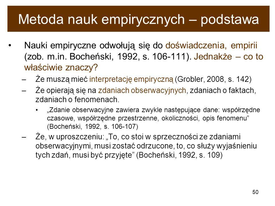 50 Metoda nauk empirycznych – podstawa Nauki empiryczne odwołują się do doświadczenia, empirii (zob. m.in. Bocheński, 1992, s. 106-111). Jednakże – co