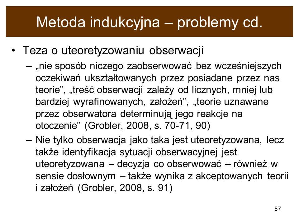 57 Metoda indukcyjna – problemy cd. Teza o uteoretyzowaniu obserwacji –nie sposób niczego zaobserwować bez wcześniejszych oczekiwań ukształtowanych pr