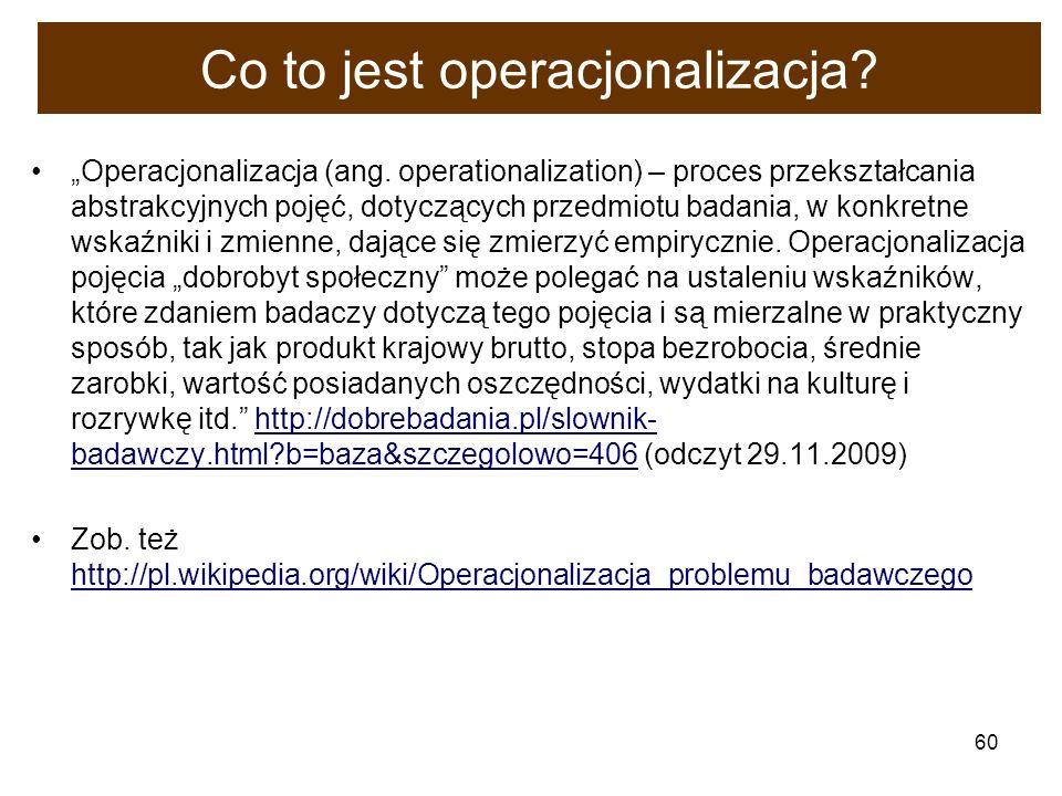 60 Co to jest operacjonalizacja? Operacjonalizacja (ang. operationalization) – proces przekształcania abstrakcyjnych pojęć, dotyczących przedmiotu bad
