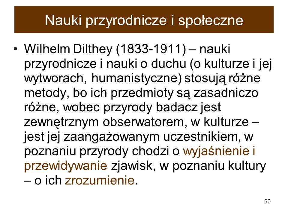 63 Nauki przyrodnicze i społeczne Wilhelm Dilthey (1833-1911) – nauki przyrodnicze i nauki o duchu (o kulturze i jej wytworach, humanistyczne) stosują