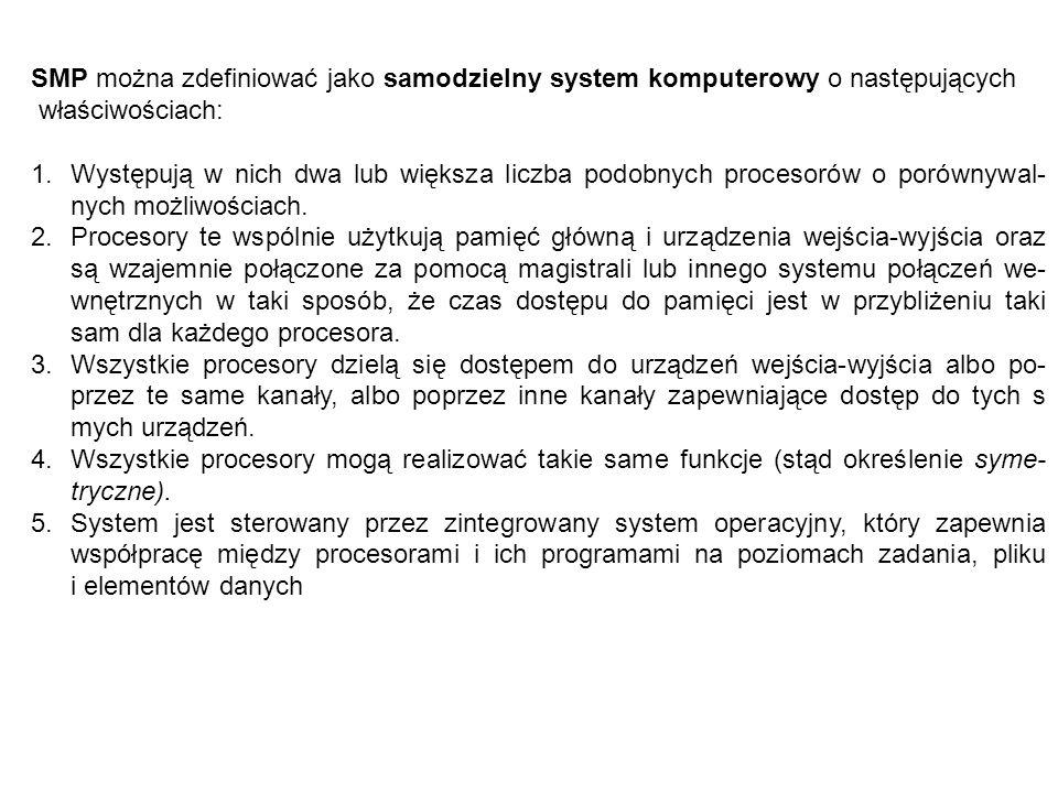 SMP można zdefiniować jako samodzielny system komputerowy o następujących właściwościach: 1.Występują w nich dwa lub większa liczba podobnych procesor