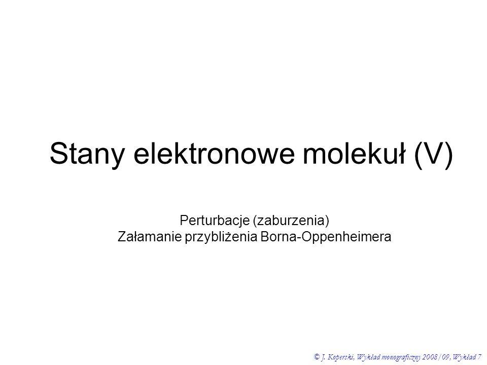 Stany elektronowe molekuł (V) © J. Koperski, Wykład monograficzny 2008/09, Wykład 7 Perturbacje (zaburzenia) Załamanie przybliżenia Borna-Oppenheimera