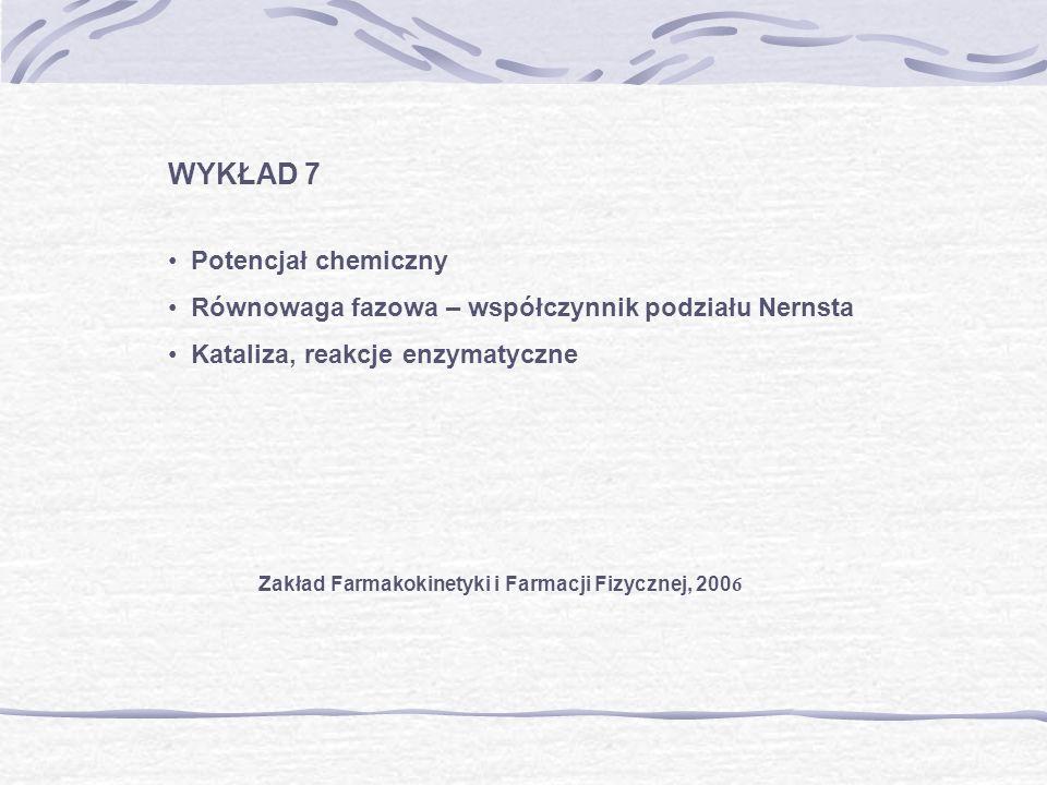 WYKŁAD 7 Potencjał chemiczny Równowaga fazowa – współczynnik podziału Nernsta Kataliza, reakcje enzymatyczne Zakład Farmakokinetyki i Farmacji Fizyczn