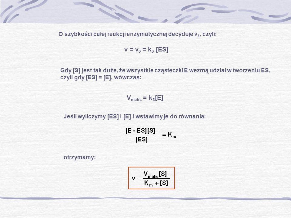 v = v 3 = k 3 [ES] O szybkości całej reakcji enzymatycznej decyduje v 3, czyli: Gdy [S] jest tak duże, że wszystkie cząsteczki E wezmą udział w tworze