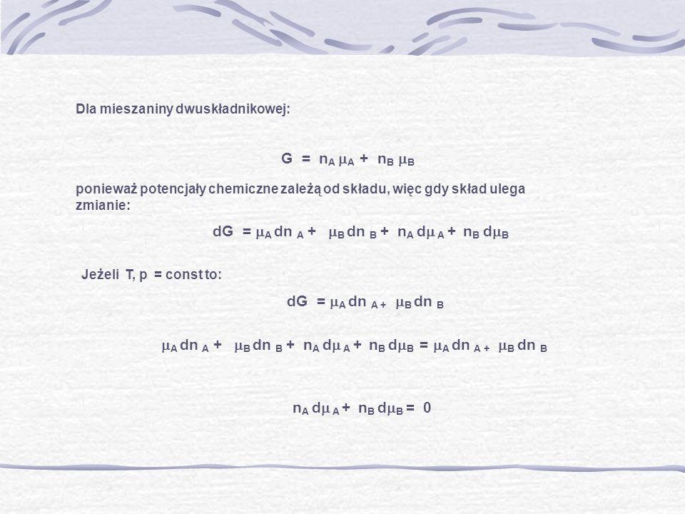 Dla mieszaniny dwuskładnikowej: G = n A A + n B B ponieważ potencjały chemiczne zależą od składu, więc gdy skład ulega zmianie: dG = A dn A + B dn B +