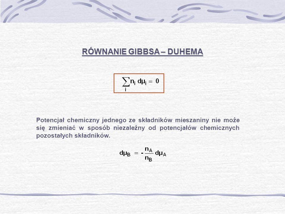 RÓWNANIE GIBBSA – DUHEMA Potencjał chemiczny jednego ze składników mieszaniny nie może się zmieniać w sposób niezależny od potencjałów chemicznych poz