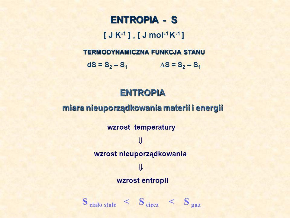 ENTROPIA - S [ J K -1 ], [ J mol -1 K -1 ] TERMODYNAMICZNA FUNKCJA STANU dS = S 2 – S 1 S = S 2 – S 1 ENTROPIA miara nieuporządkowania materii i energ