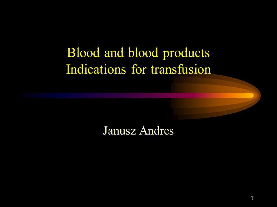 1 Blood and blood products Indications for transfusion Janusz Andres
