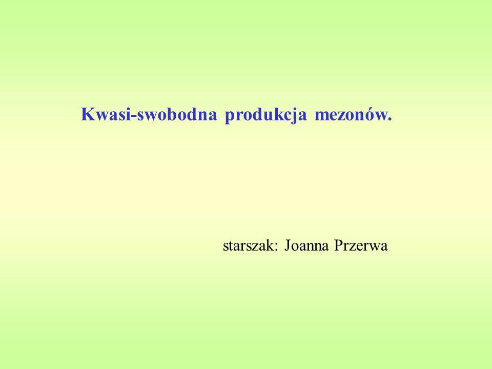 Kwasi-swobodna produkcja mezonów. starszak: Joanna Przerwa