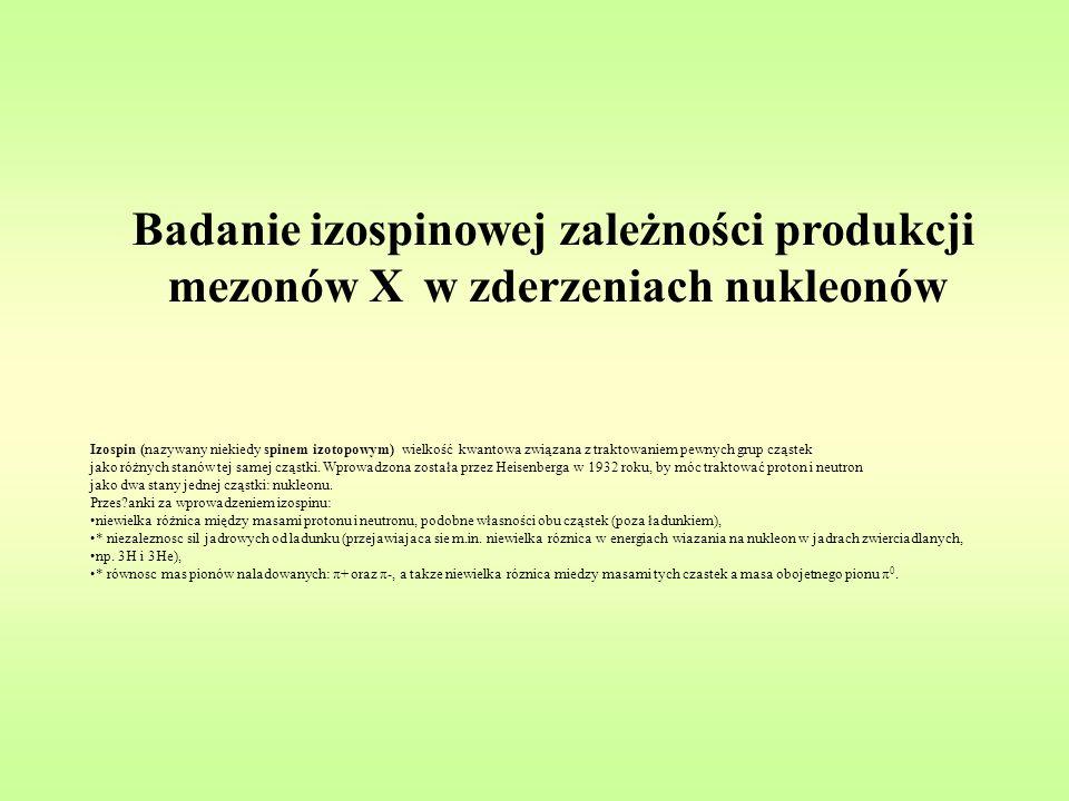 Badanie izospinowej zależności produkcji mezonów X w zderzeniach nukleonów Izospin (nazywany niekiedy spinem izotopowym) wielkość kwantowa związana z traktowaniem pewnych grup cząstek jako różnych stanów tej samej cząstki.