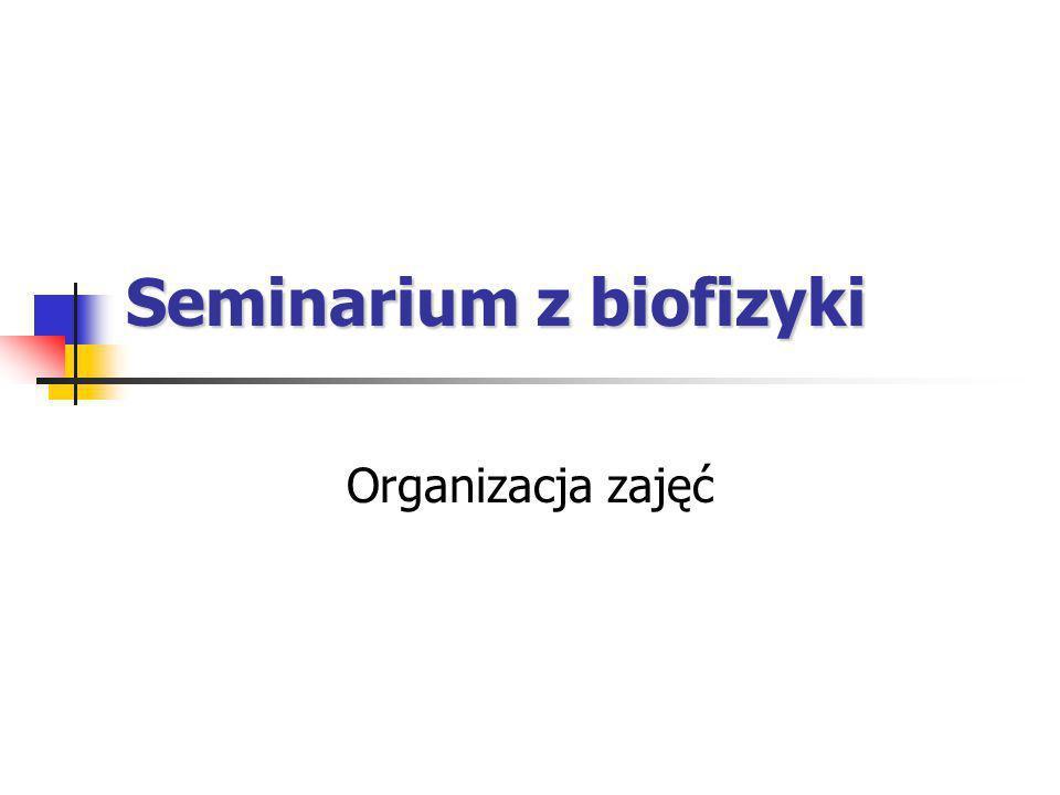 Seminarium z biofizyki Organizacja zajęć