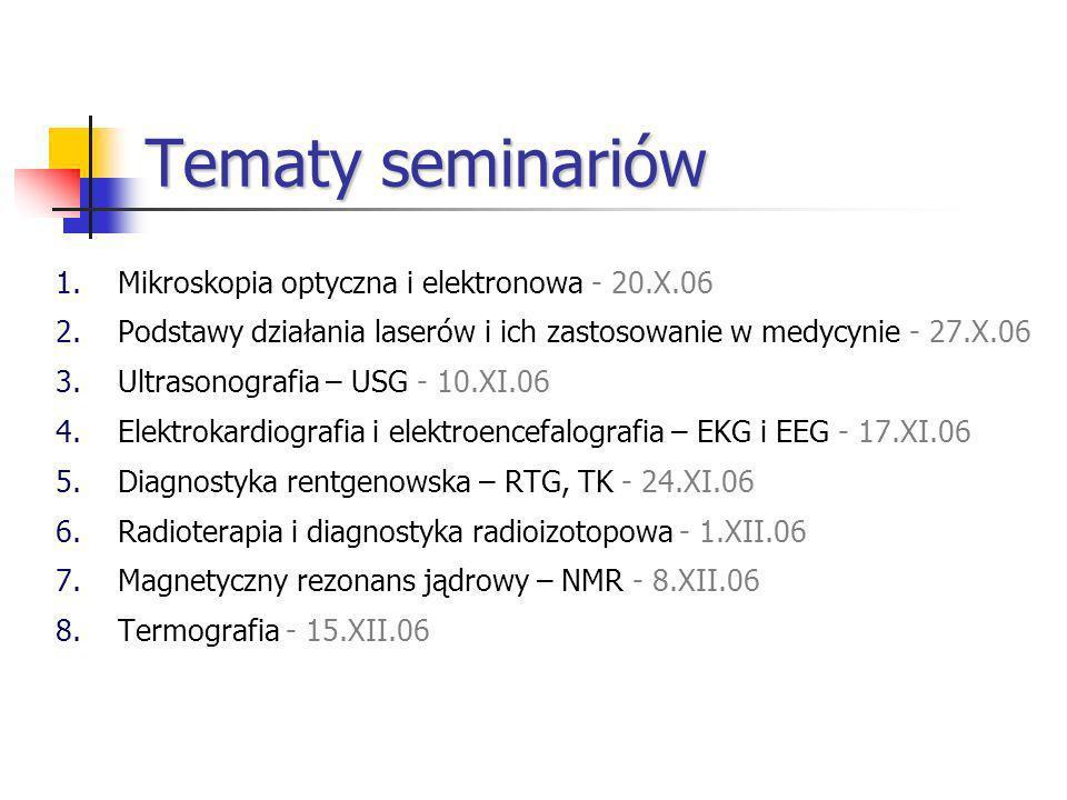 Tematy seminariów 1.Mikroskopia optyczna i elektronowa - 20.X.06 2.Podstawy działania laserów i ich zastosowanie w medycynie - 27.X.06 3.Ultrasonografia – USG - 10.XI.06 4.Elektrokardiografia i elektroencefalografia – EKG i EEG - 17.XI.06 5.Diagnostyka rentgenowska – RTG, TK - 24.XI.06 6.Radioterapia i diagnostyka radioizotopowa - 1.XII.06 7.Magnetyczny rezonans jądrowy – NMR - 8.XII.06 8.Termografia - 15.XII.06