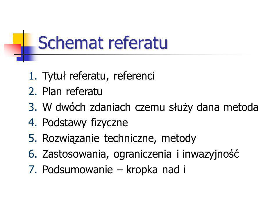 Schemat referatu 1.Tytuł referatu, referenci 2.Plan referatu 3.W dwóch zdaniach czemu służy dana metoda 4.Podstawy fizyczne 5.Rozwiązanie techniczne, metody 6.Zastosowania, ograniczenia i inwazyjność 7.Podsumowanie – kropka nad i
