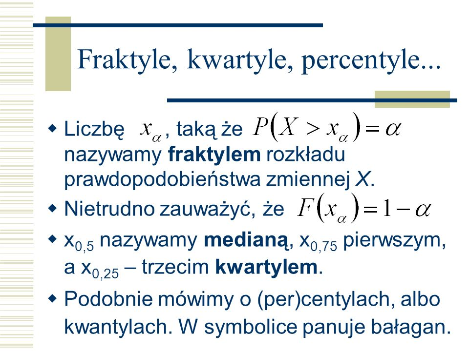 Fraktyle, kwartyle, percentyle... Liczbę, taką że nazywamy fraktylem rozkładu prawdopodobieństwa zmiennej X. Nietrudno zauważyć, że x 0,5 nazywamy med