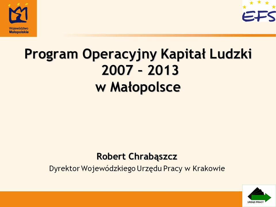 Program Operacyjny Kapitał Ludzki 2007 – 2013 w Małopolsce Robert Chrabąszcz Dyrektor Wojewódzkiego Urzędu Pracy w Krakowie