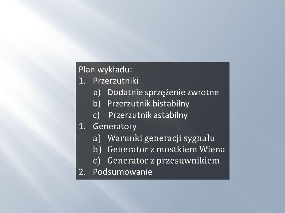 Plan wykładu: 1.Przerzutniki a) Dodatnie sprzężenie zwrotne b) Przerzutnik bistabilny c) Przerzutnik astabilny 1.Generatory a)Warunki generacji sygnał
