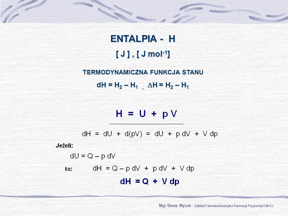 ENTALPIA - H [ J ], [ J mol -1 ] TERMODYNAMICZNA FUNKCJA STANU dH = H 2 – H 1, H = H 2 – H 1 Mgr Beata Mycek - Zakład Farmakokinetyki i Farmacji Fizycznej CM UJ