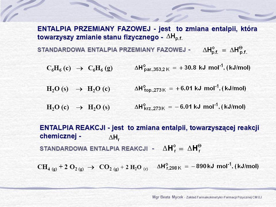 ENTALPIA PRZEMIANY FAZOWEJ - jest to zmiana entalpii, która towarzyszy zmianie stanu fizycznego - STANDARDOWA ENTALPIA PRZEMIANY FAZOWEJ - ENTALPIA REAKCJI - jest to zmiana entalpii, towarzyszącej reakcji chemicznej - STANDARDOWA ENTALPIA REAKCJI - H 2 O (s) H 2 O (c) H 2 O (c) H 2 O (s) C 6 H 6 (c) C 6 H 6 (g) CH 4 (g) + 2 O 2 (g) CO 2 (g) + 2 H 2 O (c) Mgr Beata Mycek - Zakład Farmakokinetyki i Farmacji Fizycznej CM UJ