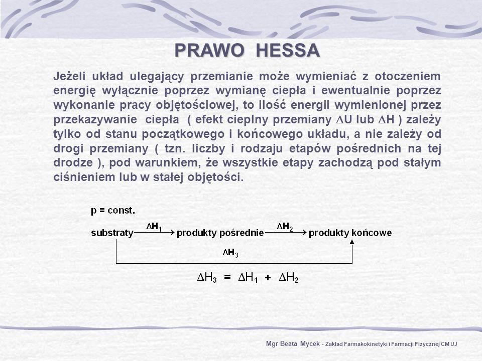 PRAWO HESSA Jeżeli układ ulegający przemianie może wymieniać z otoczeniem energię wyłącznie poprzez wymianę ciepła i ewentualnie poprzez wykonanie pracy objętościowej, to ilość energii wymienionej przez przekazywanie ciepła ( efekt cieplny przemiany U lub H ) zależy tylko od stanu początkowego i końcowego układu, a nie zależy od drogi przemiany ( tzn.