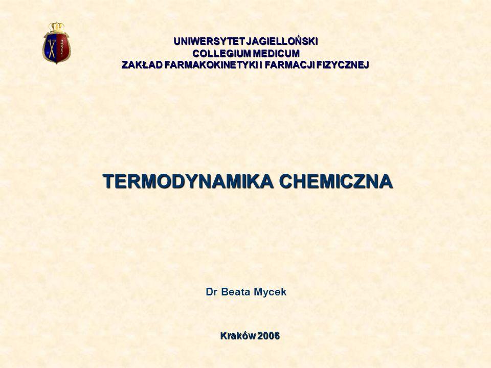 TERMODYNAMIKA CHEMICZNA Dr Beata Mycek UNIWERSYTET JAGIELLOŃSKI COLLEGIUM MEDICUM ZAKŁAD FARMAKOKINETYKI I FARMACJI FIZYCZNEJ Kraków 2006