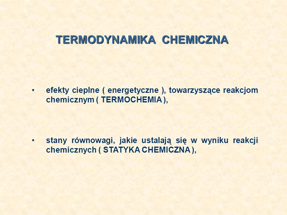 efekty cieplne ( energetyczne ), towarzyszące reakcjom chemicznym ( TERMOCHEMIA ), TERMODYNAMIKA CHEMICZNA stany równowagi, jakie ustalają się w wynik