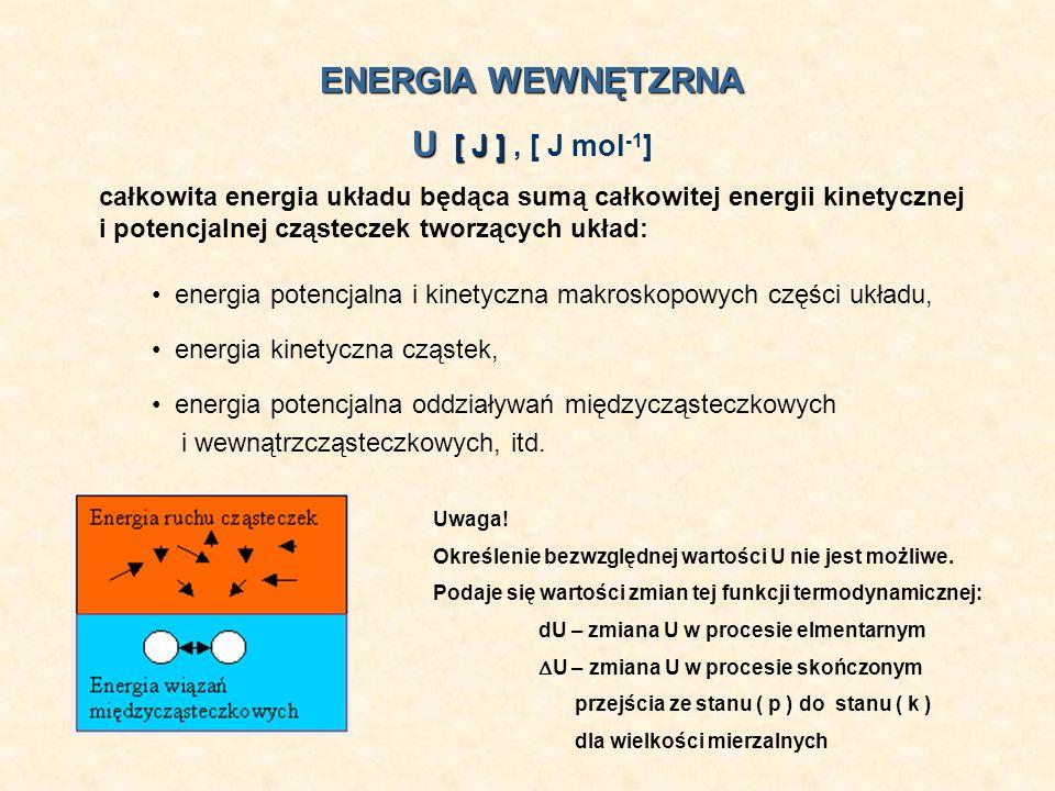 ENERGIA WEWNĘTZRNA U [ J ] U [ J ], [ J mol -1 ] całkowita energia układu będąca sumą całkowitej energii kinetycznej i potencjalnej cząsteczek tworząc