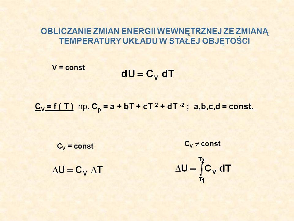 OBLICZANIE ZMIAN ENERGII WEWNĘTRZNEJ ZE ZMIANĄ TEMPERATURY UKŁADU W STAŁEJ OBJĘTOŚCI V = const C V = f ( T ) np. C p = a + bT + cT 2 + dT -2 ; a,b,c,d