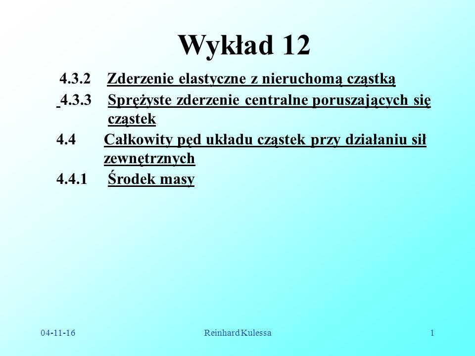 04-11-16Reinhard Kulessa1 Wykład 12 4.4.1 Środek masy 4.3.2 Zderzenie elastyczne z nieruchomą cząstką 4.4 Całkowity pęd układu cząstek przy działaniu sił zewnętrznych 4.3.3 Sprężyste zderzenie centralne poruszających się cząstek