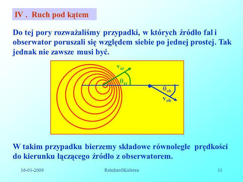 16-01-2009Reinhard Kulessa11 IV. Ruch pod kątem Do tej pory rozważaliśmy przypadki, w których źródło fal i obserwator poruszali się względem siebie po