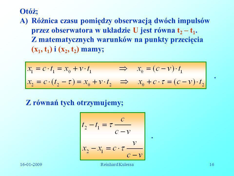 16-01-2009Reinhard Kulessa16 Otóż; A)Różnica czasu pomiędzy obserwacją dwóch impulsów przez obserwatora w układzie U jest równa t 2 – t 1. Z matematyc
