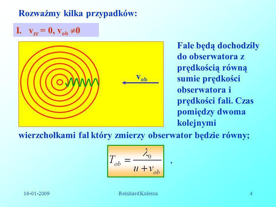 16-01-2009Reinhard Kulessa15 x t Impuls 1 Impuls 2 (x 1, t 1 ) (x 2, t 2 ) x=c · t x = c(t - ) x = x 0 + v · t t = Obserwator ruchomy Źródło w czasie t O x0x0 Obserwator spoczywający w układzie U zaobserwuje impulsy radarowe w odstępach czasowych.