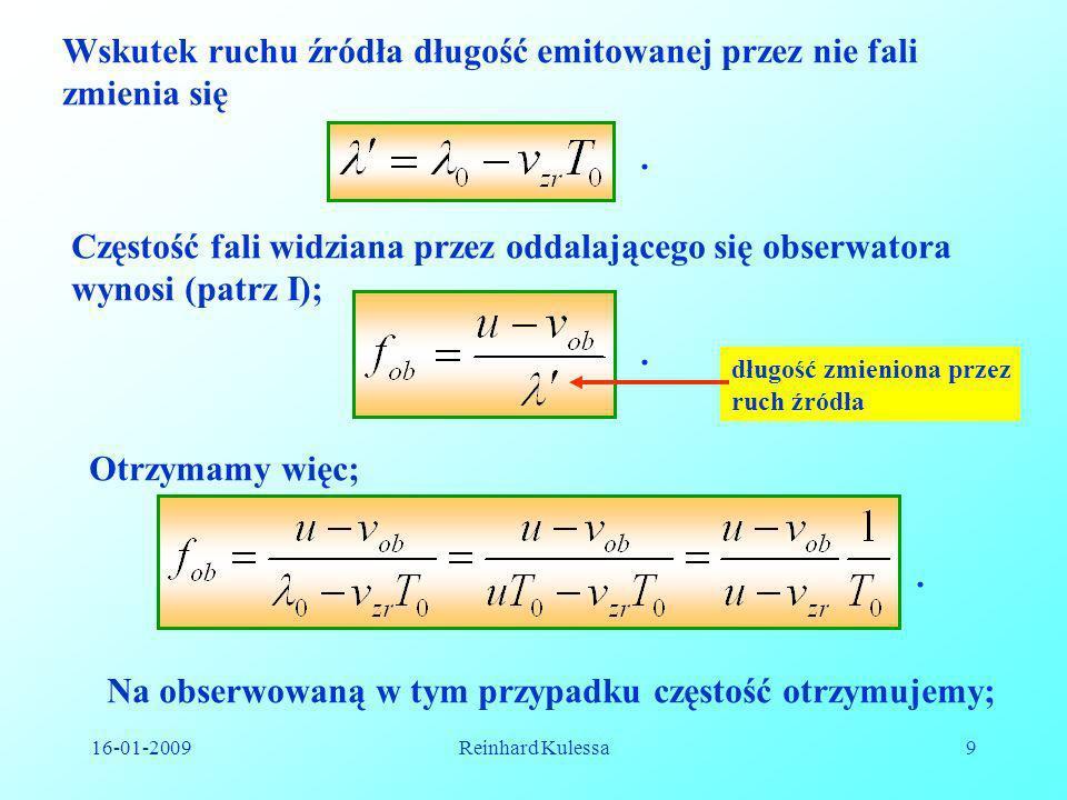16-01-2009Reinhard Kulessa9 Wskutek ruchu źródła długość emitowanej przez nie fali zmienia się Częstość fali widziana przez oddalającego się obserwato