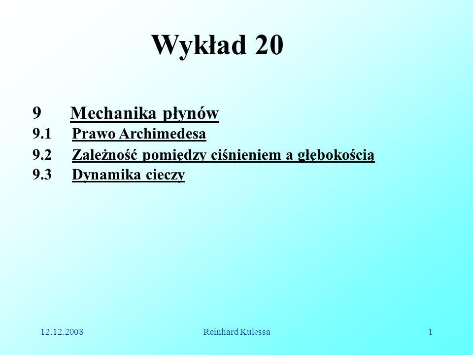 12.12.2008Reinhard Kulessa1 Wykład 20 9 Mechanika płynów 9.1 Prawo Archimedesa 9.3 Dynamika cieczy 9.2 Zależność pomiędzy ciśnieniem a głębokością