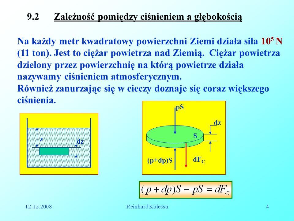 12.12.2008Reinhard Kulessa4 9.2 Zależność pomiędzy ciśnieniem a głębokością Na każdy metr kwadratowy powierzchni Ziemi działa siła 10 5 N (11 ton). Je