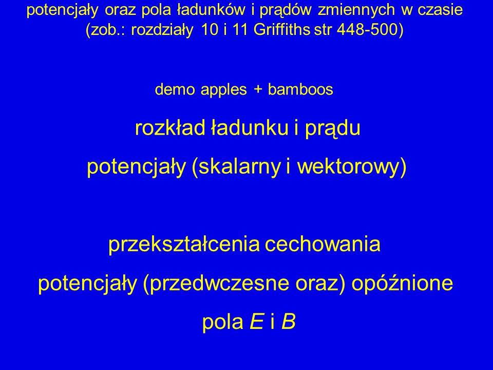 potencjały oraz pola ładunków i prądów zmiennych w czasie (zob.: rozdziały 10 i 11 Griffiths str 448-500) potencjały (skalarny i wektorowy) przekształcenia cechowania potencjały (przedwczesne oraz) opóźnione pola E i B rozkład ładunku i prądu demo apples + bamboos
