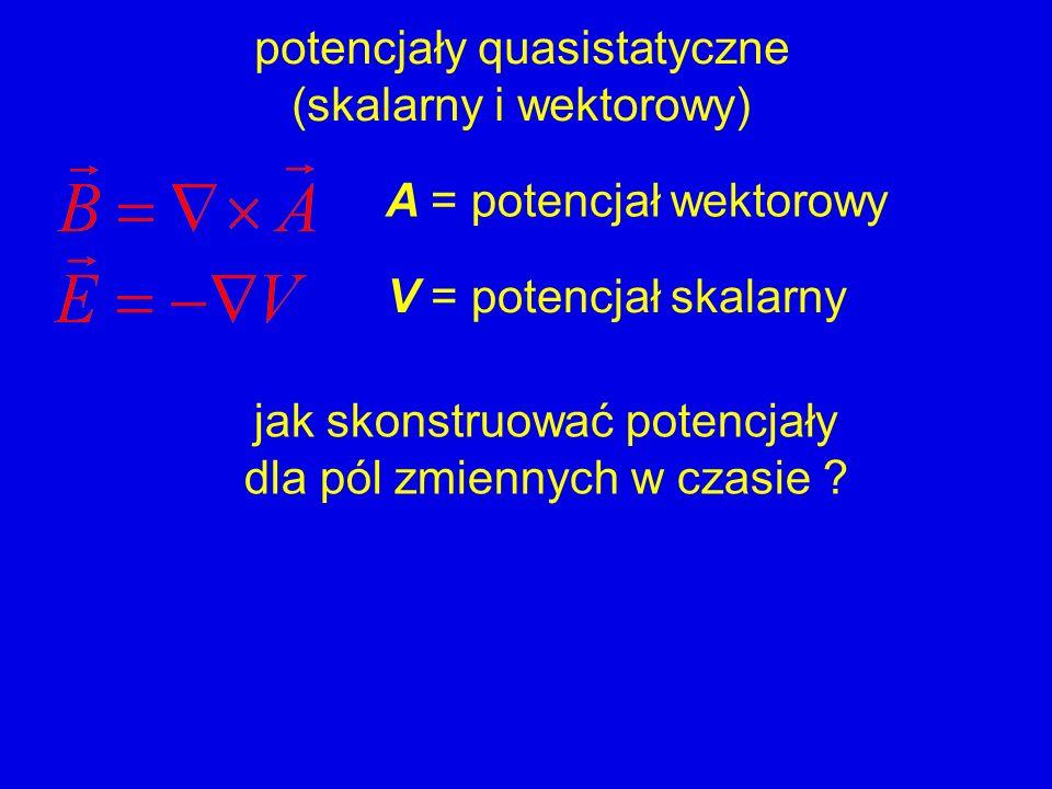 potencjały quasistatyczne (skalarny i wektorowy) A = potencjał wektorowy V = potencjał skalarny jak skonstruować potencjały dla pól zmiennych w czasie ?
