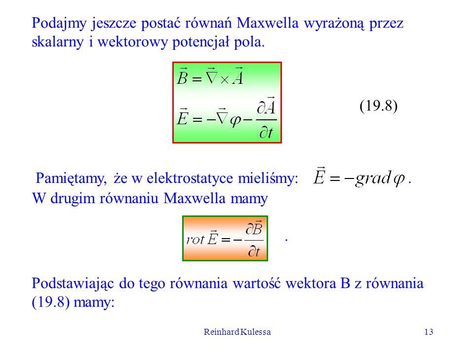Reinhard Kulessa13 Podajmy jeszcze postać równań Maxwella wyrażoną przez skalarny i wektorowy potencjał pola. (19.8) Pamiętamy, że w elektrostatyce mi