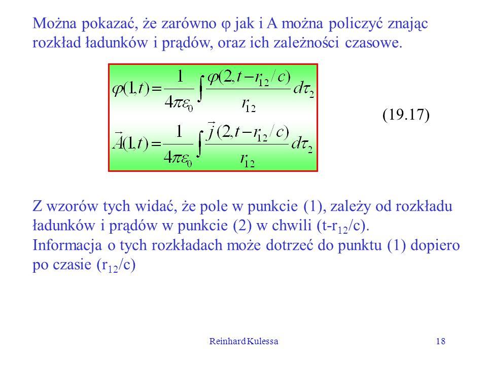 Reinhard Kulessa18 Można pokazać, że zarówno jak i A można policzyć znając rozkład ładunków i prądów, oraz ich zależności czasowe. (19.17) Z wzorów ty