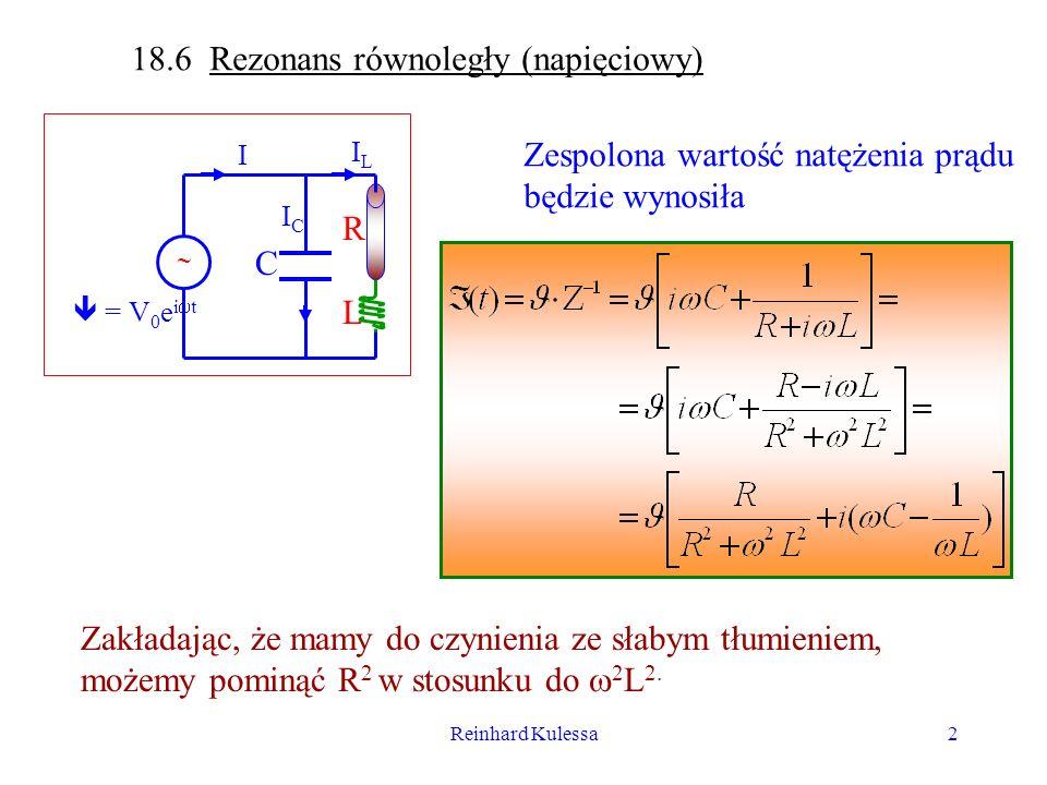 Reinhard Kulessa3 Diagram impedancji dla 1/Z wygląda następująco: R/ 2 L 2 -i/ Li C Z -1 Z podanego na poprzedniej stronie Równania otrzymujemy na rzeczywiste wartości natężenia prądu i przesunięcie fazowe wartości: (18.17) Rezonans zachodzi wtedy gdy