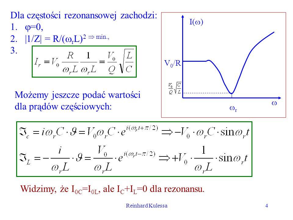 Reinhard Kulessa4 Dla częstości rezonansowej zachodzi: 1. =0, 2.|1/Z| = R/( r L) 2 min., 3. I( ) r V 0 /R Możemy jeszcze podać wartości dla prądów czę