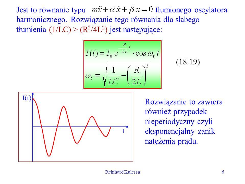 Reinhard Kulessa6 Jest to równanie typu tłumionego oscylatora harmonicznego. Rozwiązanie tego równania dla słabego tłumienia (1/LC) > (R 2 /4L 2 ) jes