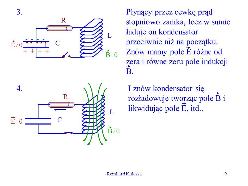 Reinhard Kulessa9 - - + + R L C E 0 B=0 R L C E=0 B 0 3. 4. Płynący przez cewkę prąd stopniowo zanika, lecz w sumie ładuje on kondensator przeciwnie n