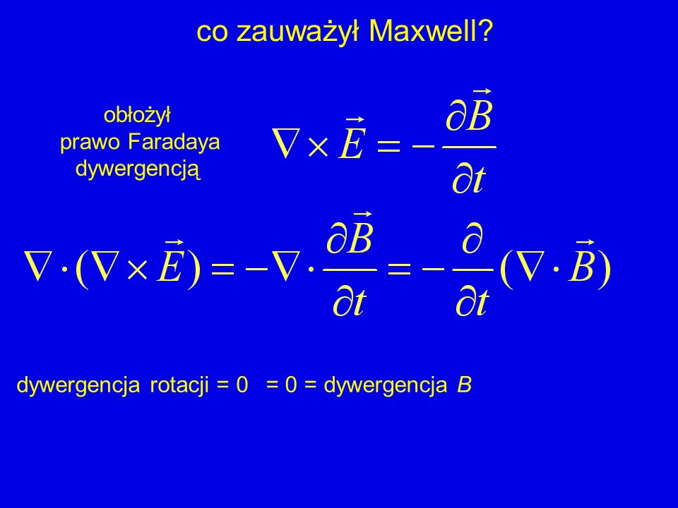 co zauważył Maxwell.obłożył prawo Ampèrea dywergencją dywergencja rotacji = 00 = nie zawsze.
