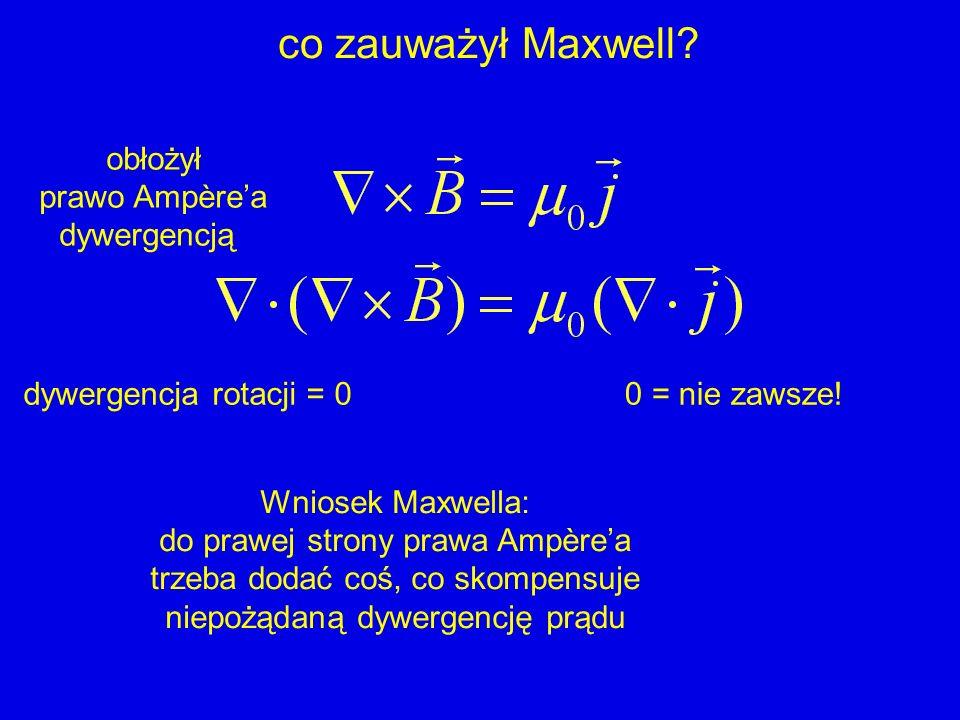 co zauważył Maxwell? obłożył prawo Ampèrea dywergencją dywergencja rotacji = 00 = nie zawsze! Wniosek Maxwella: do prawej strony prawa Ampèrea trzeba
