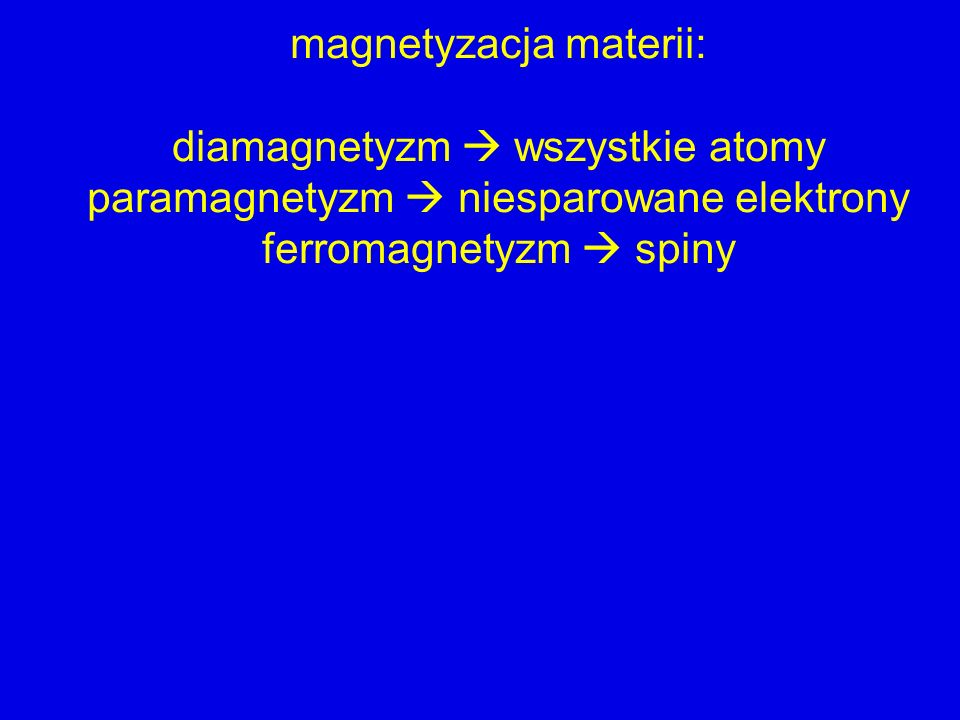 magnetyzacja materii: diamagnetyzm wszystkie atomy paramagnetyzm niesparowane elektrony ferromagnetyzm spiny